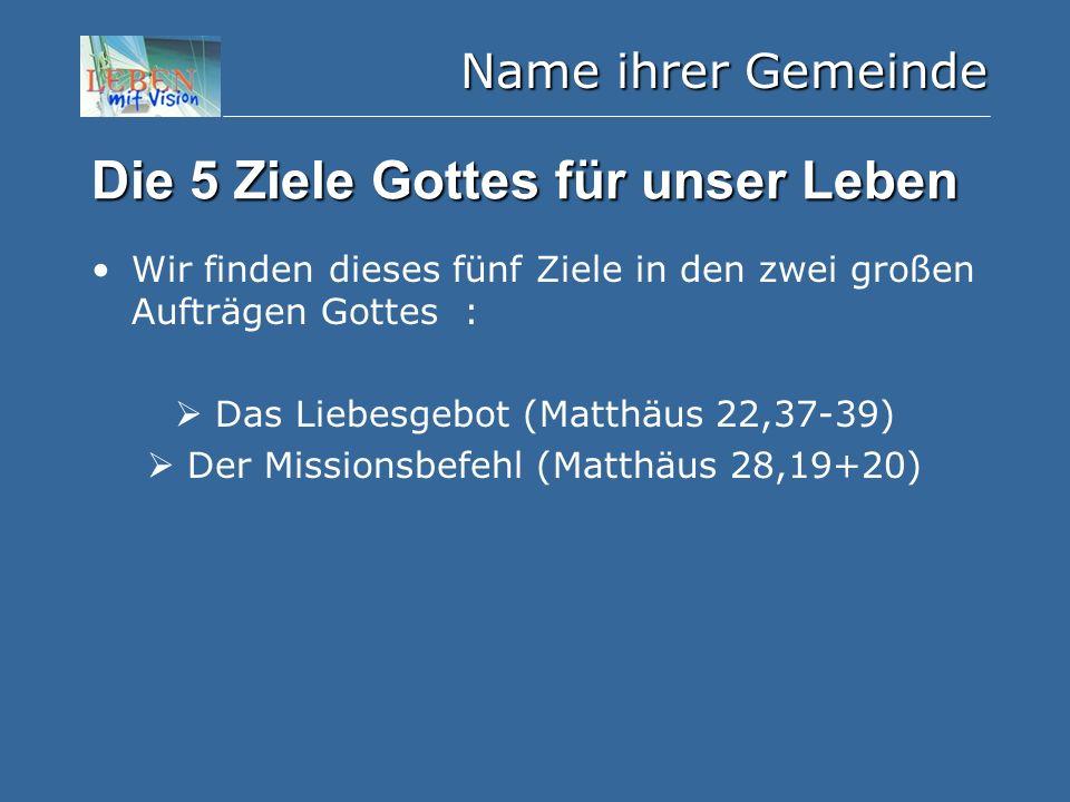 Name ihrer Gemeinde Die 5 Ziele Gottes für unser Leben Wir finden dieses fünf Ziele in den zwei großen Aufträgen Gottes :  Das Liebesgebot (Matthäus