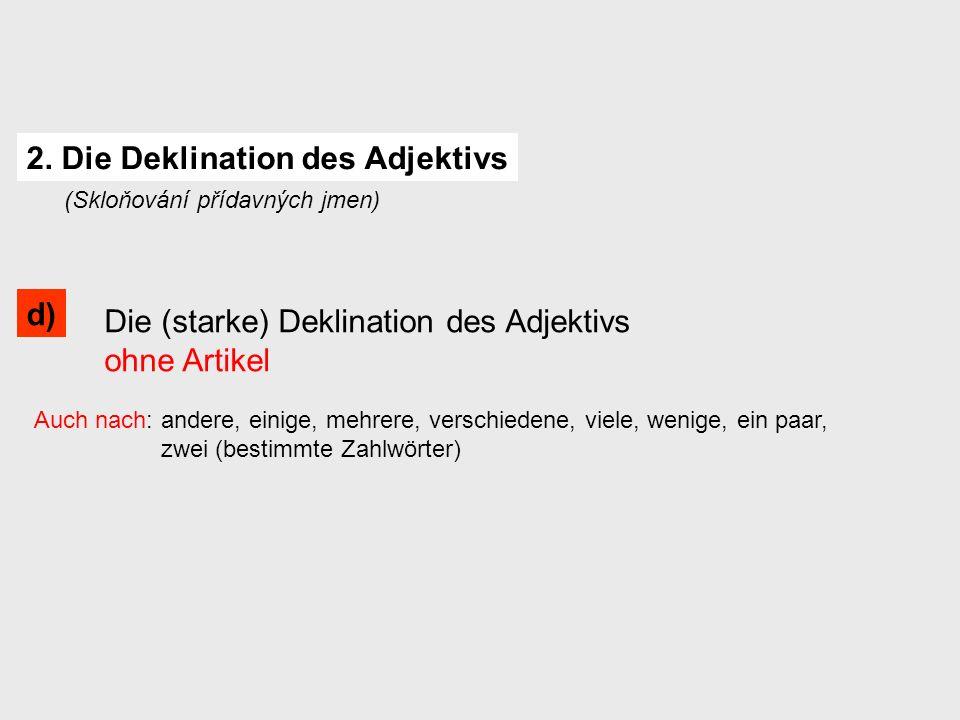 Die (starke) Deklination des Adjektivs ohne Artikel Auch nach: andere, einige, mehrere, verschiedene, viele, wenige, ein paar, zwei (bestimmte Zahlwörter) 2.