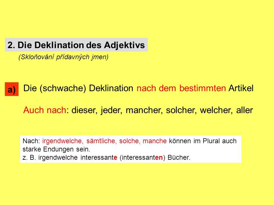 Die (schwache) Deklination nach dem bestimmten Artikel Auch nach: dieser, jeder, mancher, solcher, welcher, aller Nach: irgendwelche, sämtliche, solche, manche können im Plural auch starke Endungen sein.