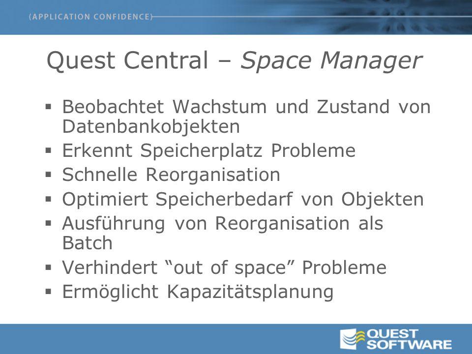 Quest Central – Space Manager  Beobachtet Wachstum und Zustand von Datenbankobjekten  Erkennt Speicherplatz Probleme  Schnelle Reorganisation  Optimiert Speicherbedarf von Objekten  Ausführung von Reorganisation als Batch  Verhindert out of space Probleme  Ermöglicht Kapazitätsplanung