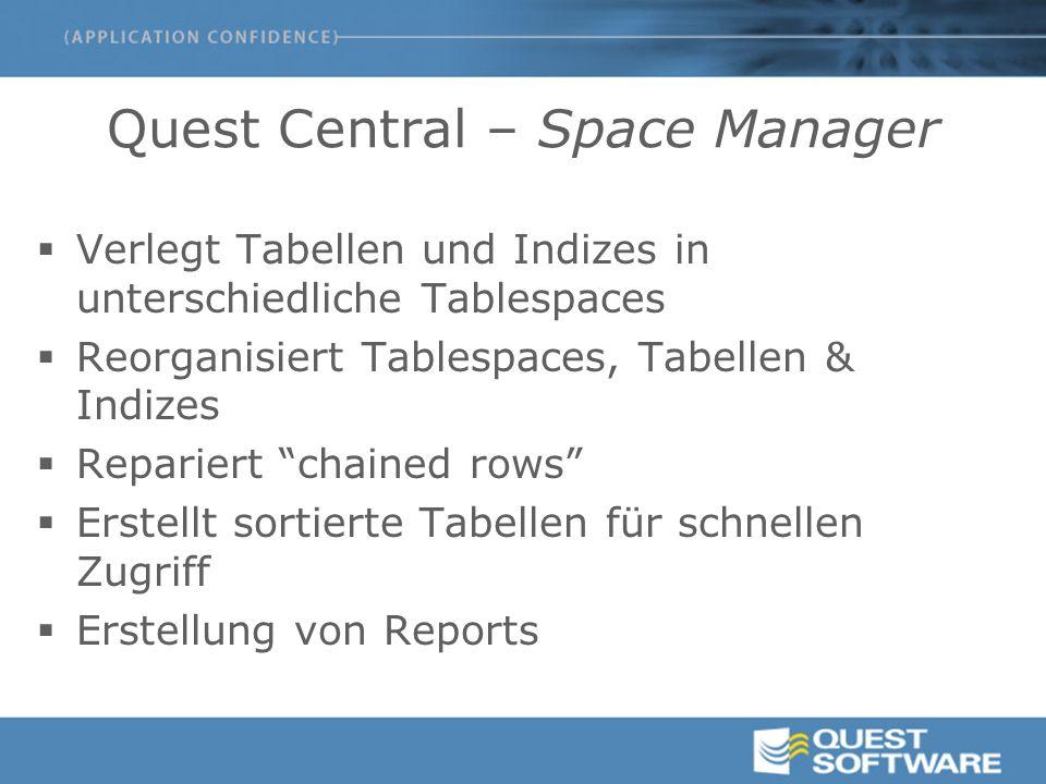 Quest Central – Space Manager  Verlegt Tabellen und Indizes in unterschiedliche Tablespaces  Reorganisiert Tablespaces, Tabellen & Indizes  Repariert chained rows  Erstellt sortierte Tabellen für schnellen Zugriff  Erstellung von Reports