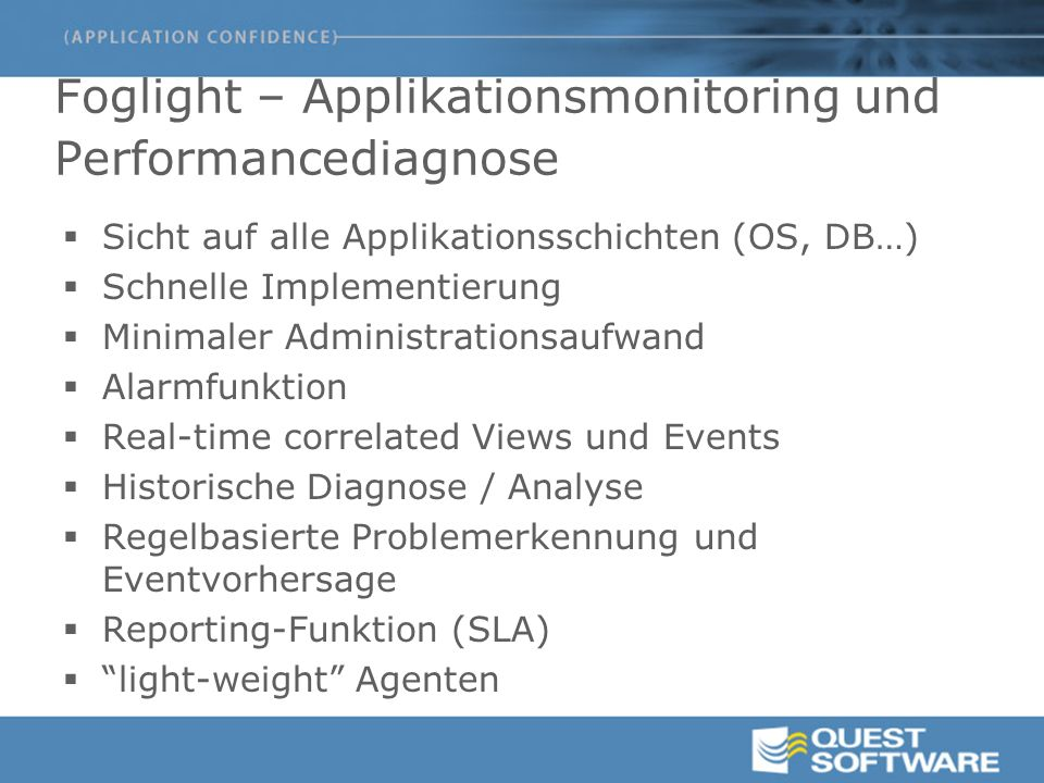 Foglight – Applikationsmonitoring und Performancediagnose  Sicht auf alle Applikationsschichten (OS, DB…)  Schnelle Implementierung  Minimaler Administrationsaufwand  Alarmfunktion  Real-time correlated Views und Events  Historische Diagnose / Analyse  Regelbasierte Problemerkennung und Eventvorhersage  Reporting-Funktion (SLA)  light-weight Agenten