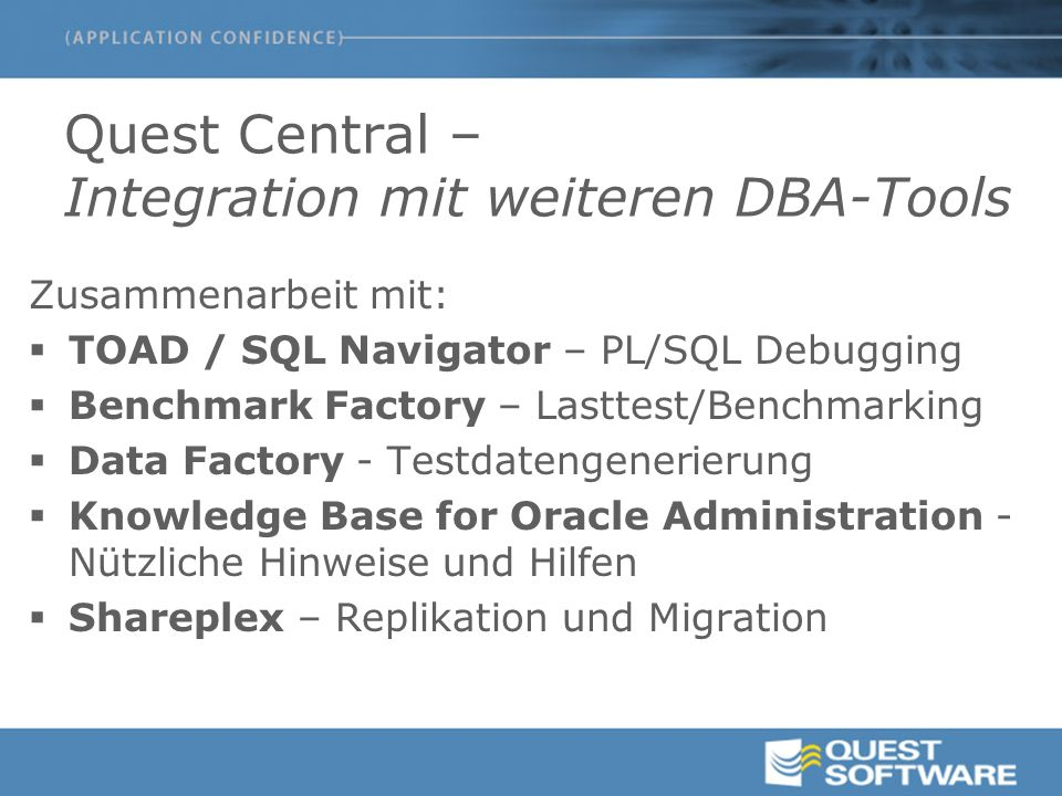 Quest Central – Integration mit weiteren DBA-Tools Zusammenarbeit mit:  TOAD / SQL Navigator – PL/SQL Debugging  Benchmark Factory – Lasttest/Benchmarking  Data Factory - Testdatengenerierung  Knowledge Base for Oracle Administration - Nützliche Hinweise und Hilfen  Shareplex – Replikation und Migration
