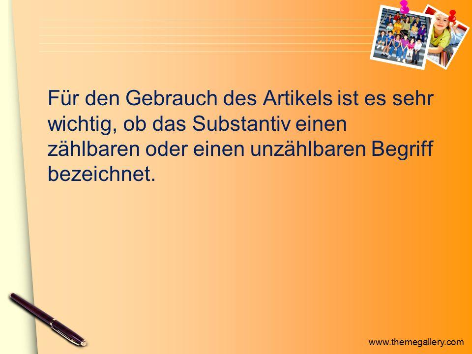 www.themegallery.com Für den Gebrauch des Artikels ist es sehr wichtig, ob das Substantiv einen zählbaren oder einen unzählbaren Begriff bezeichnet.