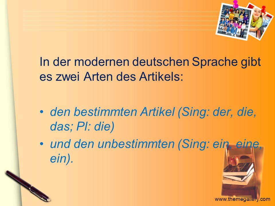 www.themegallery.com In der modernen deutschen Sprache gibt es zwei Arten des Artikels: den bestimmten Artikel (Sing: der, die, das; Pl: die) und den unbestimmten (Sing: ein, eine, ein).