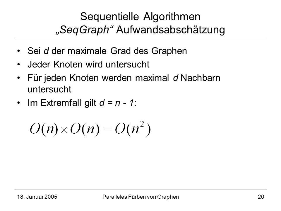 """18. Januar 2005Paralleles Färben von Graphen20 Sequentielle Algorithmen """"SeqGraph"""" Aufwandsabschätzung Sei d der maximale Grad des Graphen Jeder Knote"""
