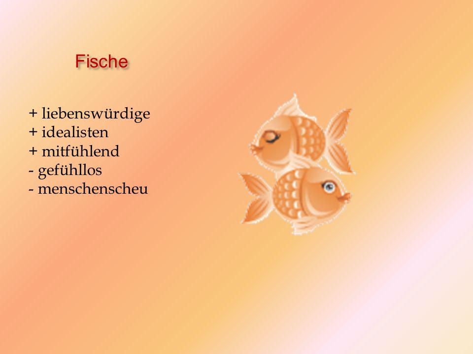 Fische + liebenswürdige + idealisten + mitfühlend - gefühllos - menschenscheu