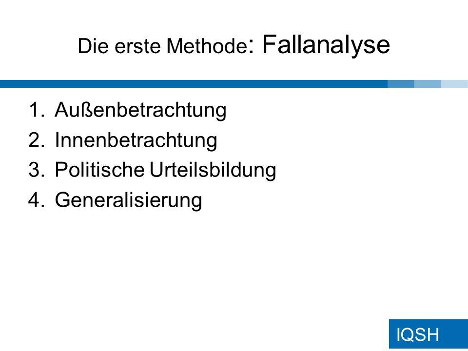 IQSH Die erste Methode : Fallanalyse 1.Außenbetrachtung 2.Innenbetrachtung 3.Politische Urteilsbildung 4.Generalisierung