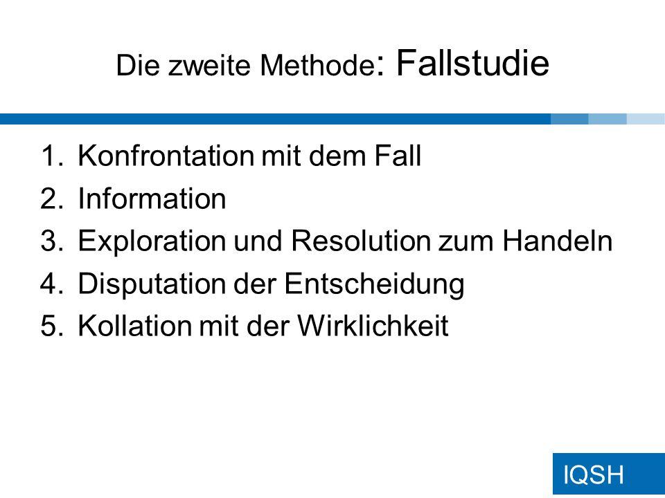 IQSH Die zweite Methode : Fallstudie 1.Konfrontation mit dem Fall 2.Information 3.Exploration und Resolution zum Handeln 4.Disputation der Entscheidung 5.Kollation mit der Wirklichkeit