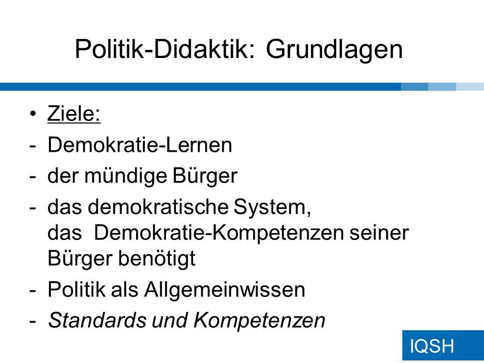 IQSH Politik-Didaktik: Grundlagen Ziele: -Demokratie-Lernen -der mündige Bürger -das demokratische System, das Demokratie-Kompetenzen seiner Bürger benötigt -Politik als Allgemeinwissen -Standards und Kompetenzen