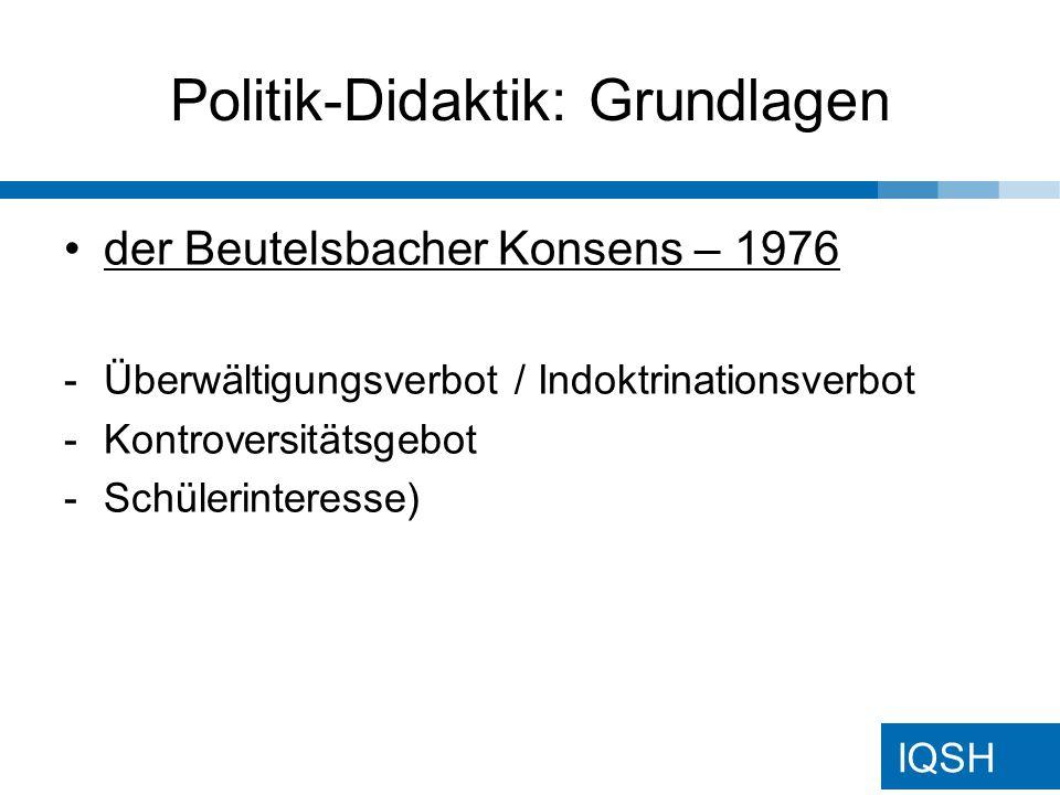 IQSH Politik-Didaktik: Grundlagen der Beutelsbacher Konsens – 1976 -Überwältigungsverbot / Indoktrinationsverbot -Kontroversitätsgebot -Schülerinteresse)