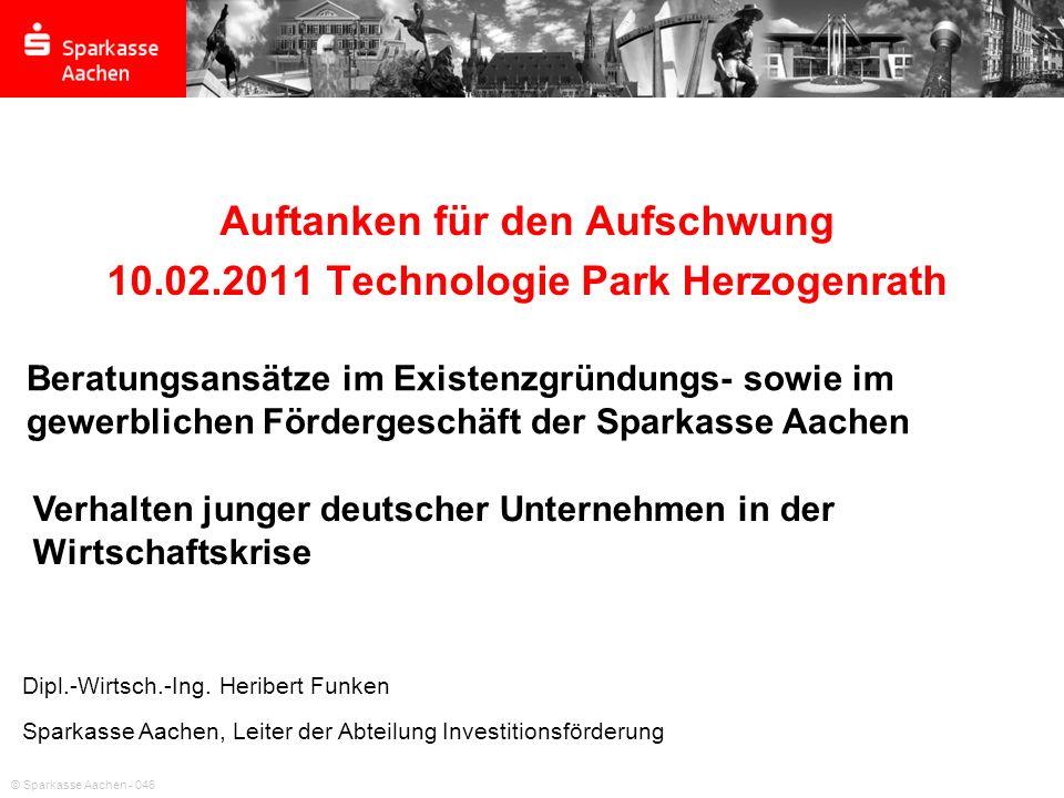 © Sparkasse Aachen - 046 Auftanken für den Aufschwung 10.02.2011 Technologie Park Herzogenrath Dipl.-Wirtsch.-Ing. Heribert Funken Sparkasse Aachen, L