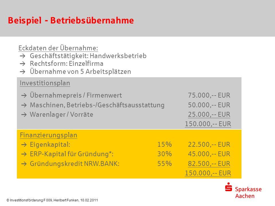 © Investitionsförderung F 009, Heribert Funken, 10.02.2011 Beispiel - Betriebsübernahme Eckdaten der Übernahme:  Geschäftstätigkeit: Handwerksbetrieb