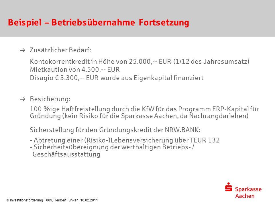 © Investitionsförderung F 009, Heribert Funken, 10.02.2011 Beispiel – Betriebsübernahme Fortsetzung  Zusätzlicher Bedarf: Kontokorrentkredit in Höhe von 25.000,-- EUR (1/12 des Jahresumsatz) Mietkaution von 4.500,-- EUR Disagio € 3.300,-- EUR wurde aus Eigenkapital finanziert  Besicherung: 100 %ige Haftfreistellung durch die KfW für das Programm ERP-Kapital für Gründung (kein Risiko für die Sparkasse Aachen, da Nachrangdarlehen) Sicherstellung für den Gründungskredit der NRW.BANK: - Abtretung einer (Risiko-)Lebensversicherung über TEUR 132 - Sicherheitsübereignung der werthaltigen Betriebs- / Geschäftsausstattung
