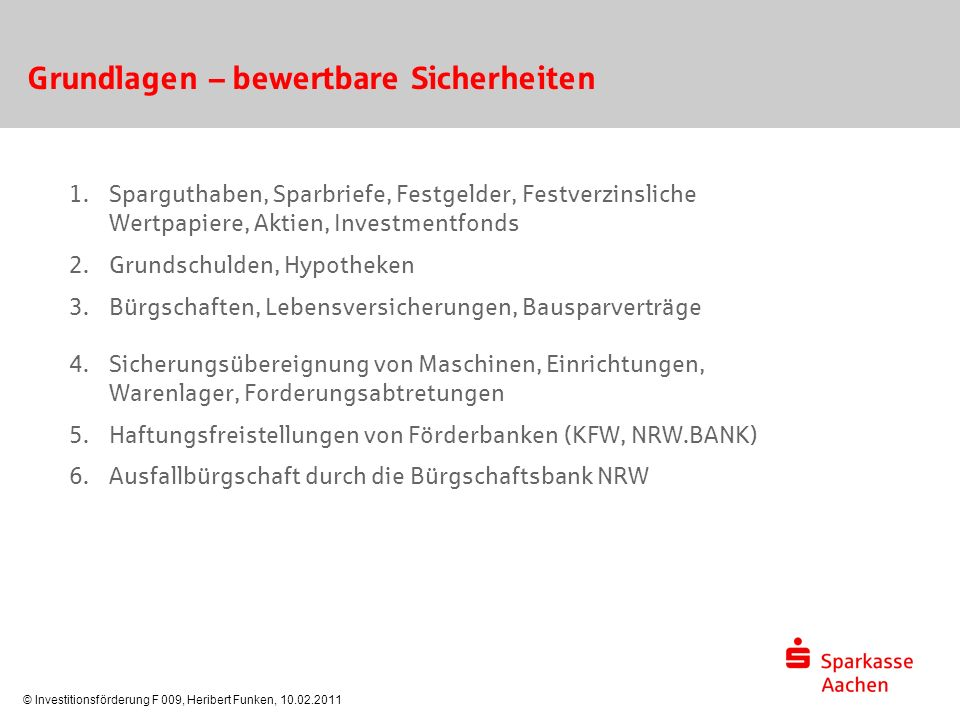 © Investitionsförderung F 009, Heribert Funken, 10.02.2011 Grundlagen – bewertbare Sicherheiten 1. Sparguthaben, Sparbriefe, Festgelder, Festverzinsli