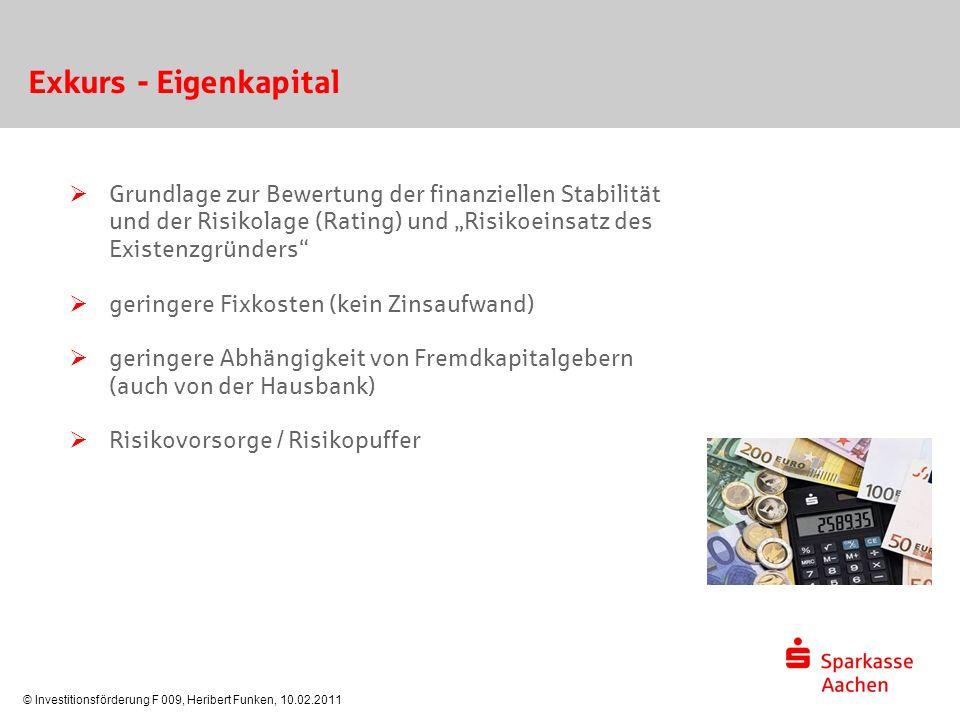 """© Investitionsförderung F 009, Heribert Funken, 10.02.2011 Exkurs - Eigenkapital  Grundlage zur Bewertung der finanziellen Stabilität und der Risikolage (Rating) und """"Risikoeinsatz des Existenzgründers  geringere Fixkosten (kein Zinsaufwand)  geringere Abhängigkeit von Fremdkapitalgebern (auch von der Hausbank)  Risikovorsorge / Risikopuffer"""