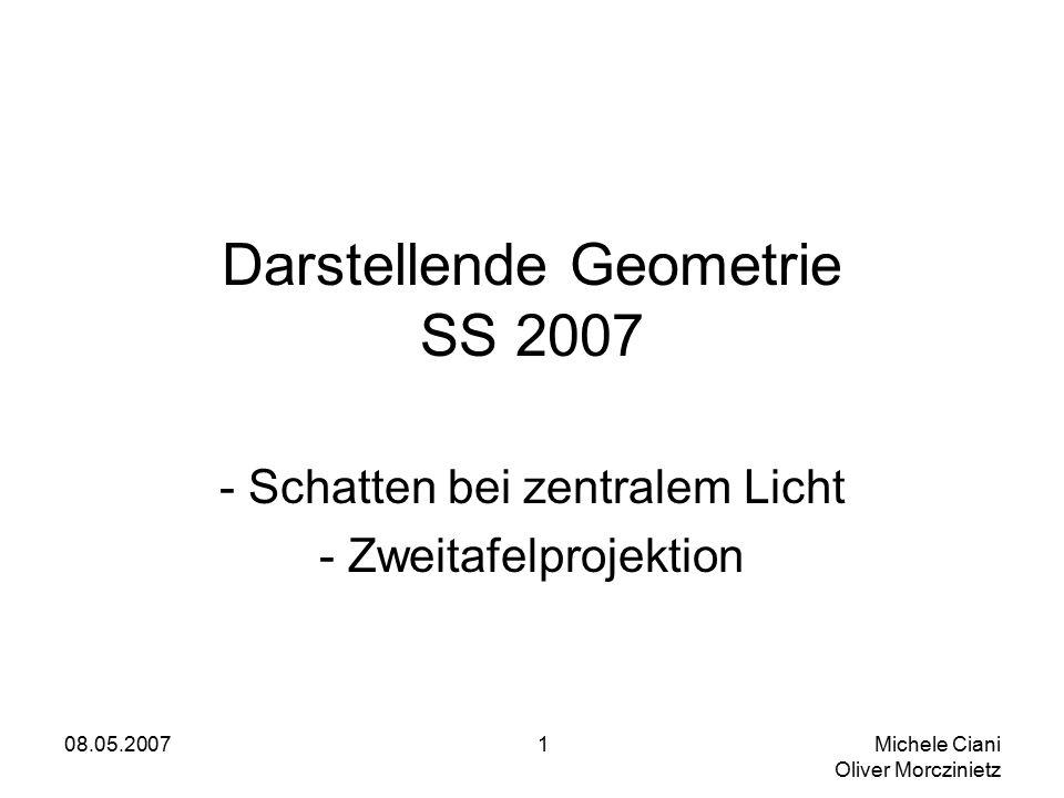 08.05.2007 Michele Ciani Oliver Morczinietz 1 Darstellende Geometrie SS 2007 - Schatten bei zentralem Licht - Zweitafelprojektion
