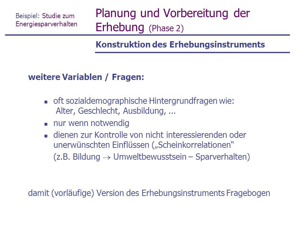 Beispiel: Studie zum Energiesparverhalten Planung und Vorbereitung der Erhebung (Phase 2) weitere Variablen / Fragen: oft sozialdemographische Hintergrundfragen wie: Alter, Geschlecht, Ausbildung,...