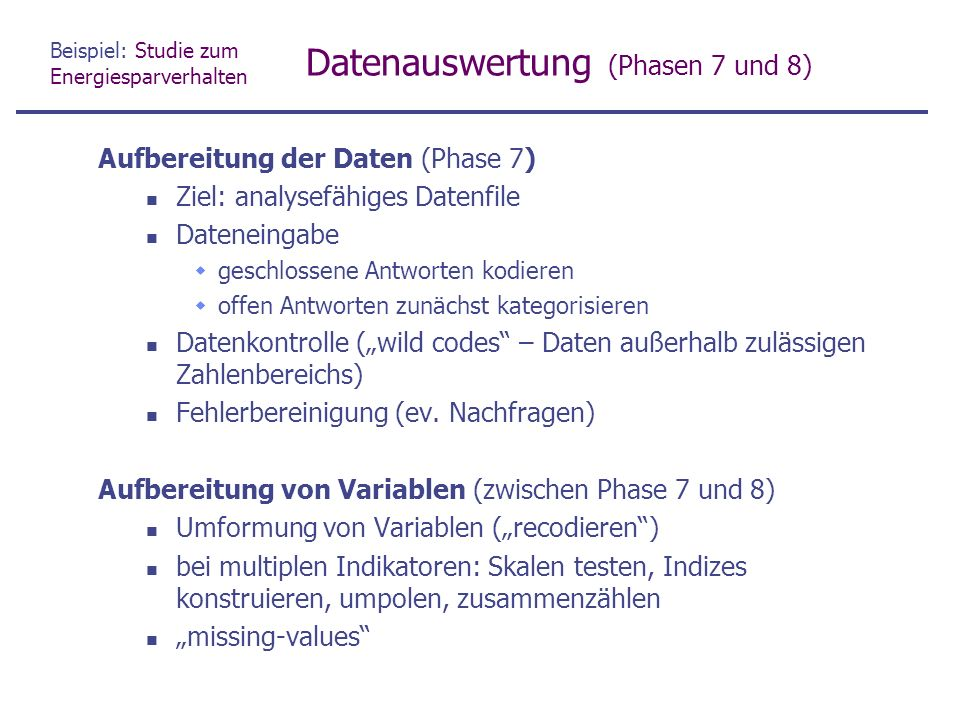 """Beispiel: Studie zum Energiesparverhalten Datenauswertung (Phasen 7 und 8) Aufbereitung der Daten (Phase 7) Ziel: analysefähiges Datenfile Dateneingabe  geschlossene Antworten kodieren  offen Antworten zunächst kategorisieren Datenkontrolle (""""wild codes – Daten außerhalb zulässigen Zahlenbereichs) Fehlerbereinigung (ev."""