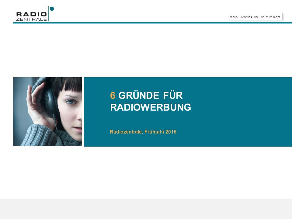 Radio. Geht ins Ohr. Bleibt im Kopf. 6 GRÜNDE FÜR RADIOWERBUNG Radiozentrale, Frühjahr 2015