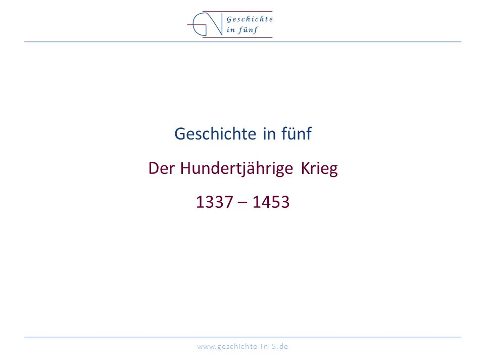 www.geschichte-in-5.de Geschichte in fünf Der Hundertjährige Krieg 1337 – 1453