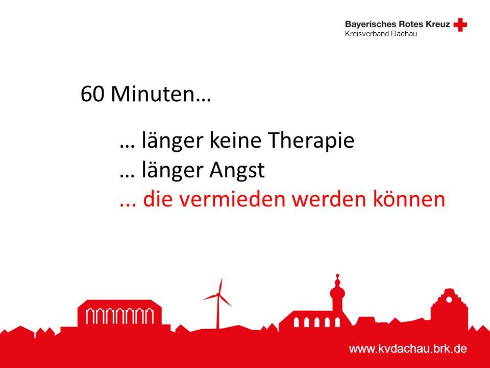 www.kvdachau.brk.de Kreisverband Dachau 60 Minuten… … länger keine Therapie … länger Angst... die vermieden werden können