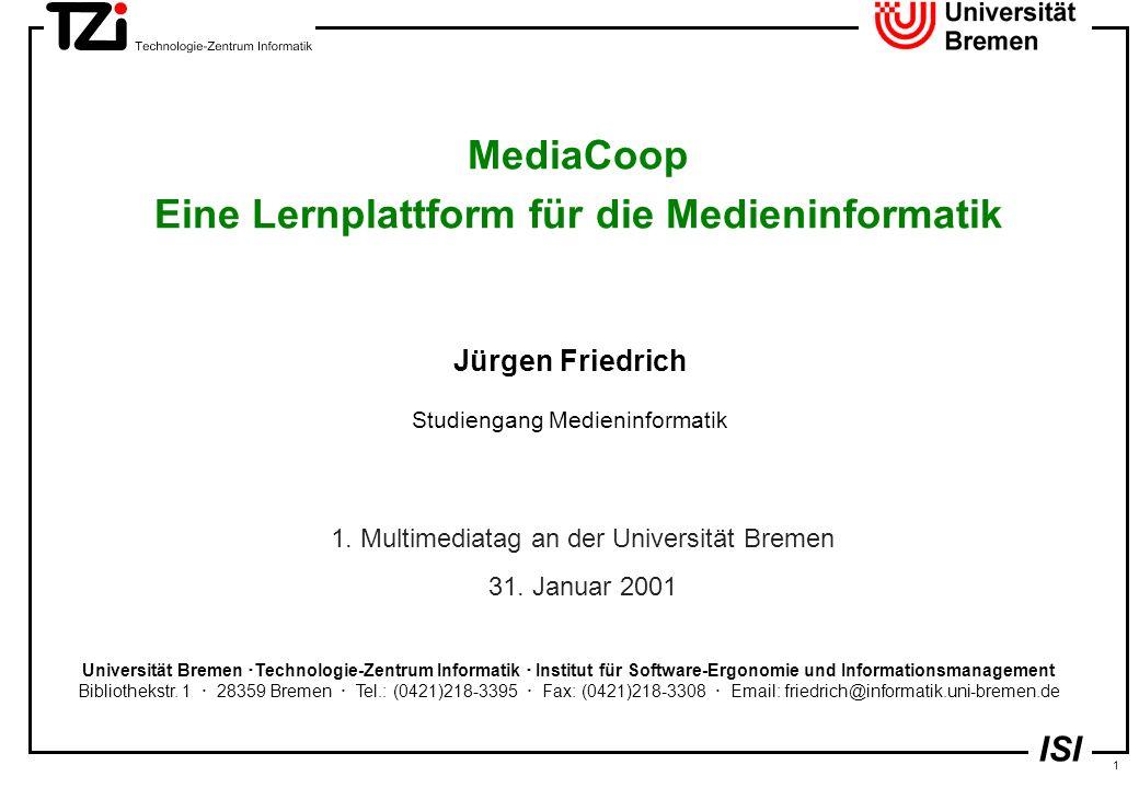 1 ISI MediaCoop Eine Lernplattform für die Medieninformatik Jürgen Friedrich Studiengang Medieninformatik Universität Bremen  Technologie-Zentrum Informatik  Institut für Software-Ergonomie und Informationsmanagement Bibliothekstr.