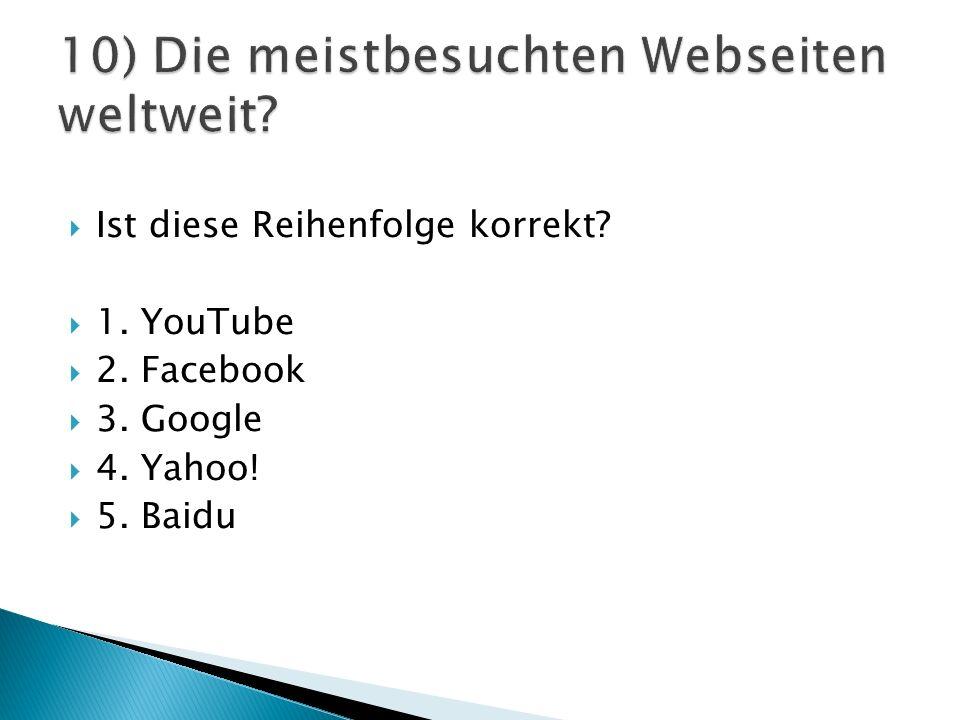  Ist diese Reihenfolge korrekt  1. YouTube  2. Facebook  3. Google  4. Yahoo!  5. Baidu