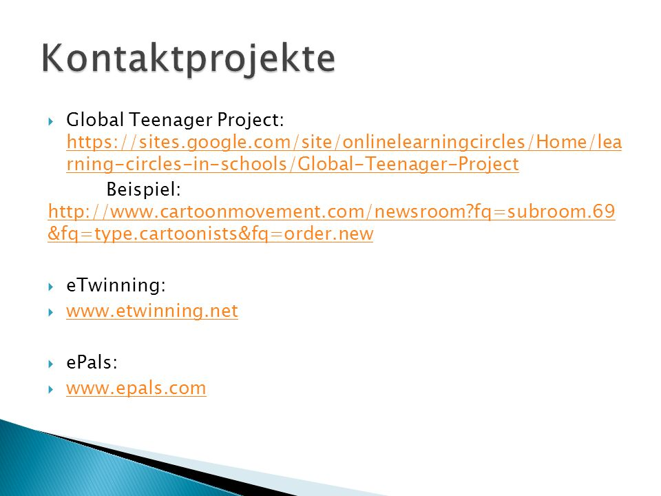  Global Teenager Project: https://sites.google.com/site/onlinelearningcircles/Home/lea rning-circles-in-schools/Global-Teenager-Project https://sites.google.com/site/onlinelearningcircles/Home/lea rning-circles-in-schools/Global-Teenager-Project Beispiel: http://www.cartoonmovement.com/newsroom?fq=subroom.69 &fq=type.cartoonists&fq=order.new http://www.cartoonmovement.com/newsroom?fq=subroom.69 &fq=type.cartoonists&fq=order.new  eTwinning:  www.etwinning.net www.etwinning.net  ePals:  www.epals.com www.epals.com