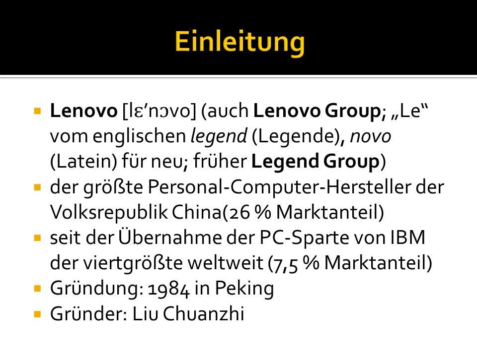 """ Lenovo [l ɛ 'n ɔ vo] (auch Lenovo Group; """"Le vom englischen legend (Legende), novo (Latein) für neu; früher Legend Group)  der größte Personal-Computer-Hersteller der Volksrepublik China(26 % Marktanteil)  seit der Übernahme der PC-Sparte von IBM der viertgrößte weltweit (7,5 % Marktanteil)  Gründung: 1984 in Peking  Gründer: Liu Chuanzhi"""