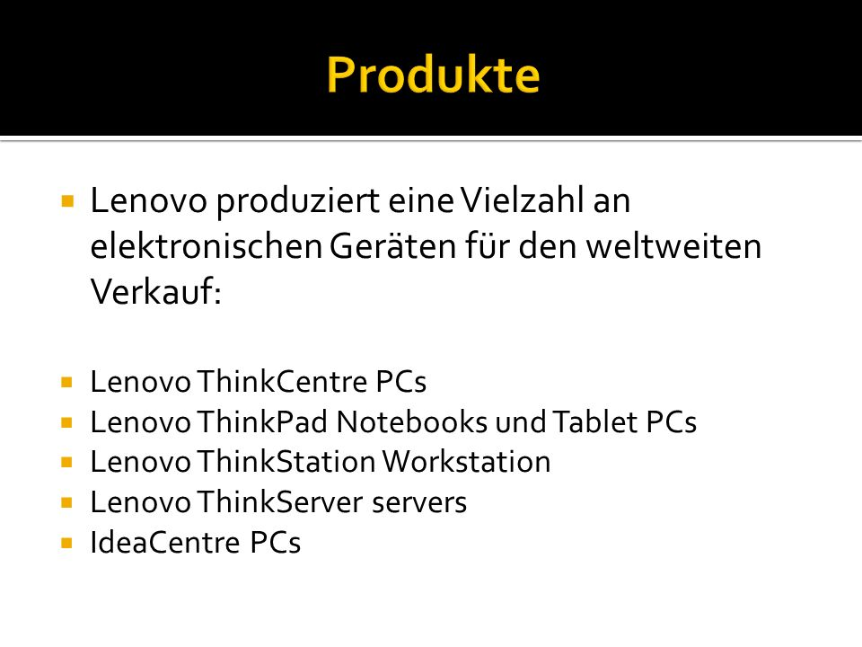  Lenovo produziert eine Vielzahl an elektronischen Geräten für den weltweiten Verkauf:  Lenovo ThinkCentre PCs  Lenovo ThinkPad Notebooks und Tablet PCs  Lenovo ThinkStation Workstation  Lenovo ThinkServer servers  IdeaCentre PCs