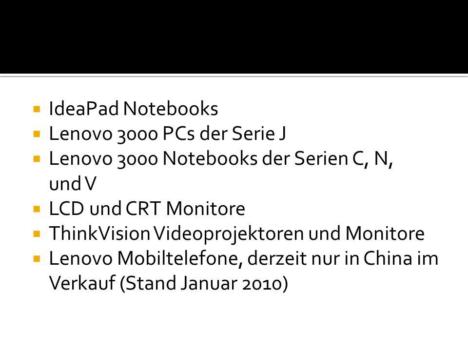  IdeaPad Notebooks  Lenovo 3000 PCs der Serie J  Lenovo 3000 Notebooks der Serien C, N, und V  LCD und CRT Monitore  ThinkVision Videoprojektoren und Monitore  Lenovo Mobiltelefone, derzeit nur in China im Verkauf (Stand Januar 2010)