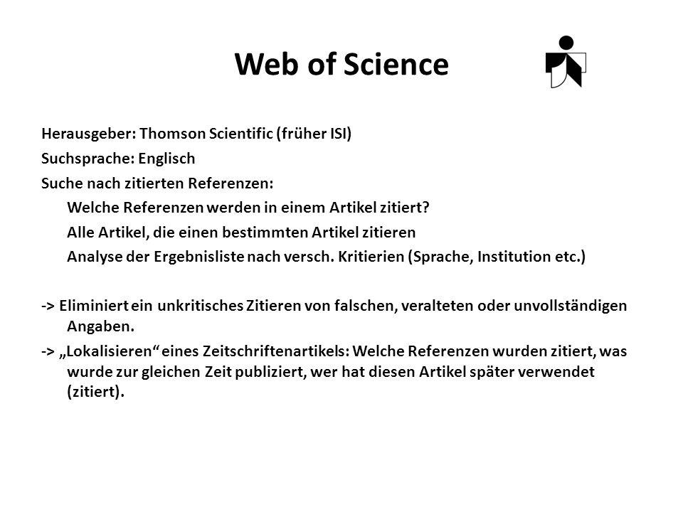 Web of Science Herausgeber: Thomson Scientific (früher ISI) Suchsprache: Englisch Suche nach zitierten Referenzen: Welche Referenzen werden in einem Artikel zitiert.