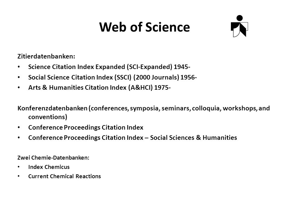 Web of Science Zitierdatenbanken: Science Citation Index Expanded (SCI-Expanded) Social Science Citation Index (SSCI) (2000 Journals) Arts & Humanities Citation Index (A&HCI) Konferenzdatenbanken (conferences, symposia, seminars, colloquia, workshops, and conventions) Conference Proceedings Citation Index Conference Proceedings Citation Index – Social Sciences & Humanities Zwei Chemie-Datenbanken: Index Chemicus Current Chemical Reactions
