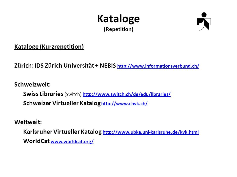 Kataloge (Repetition) Kataloge (Kurzrepetition) Zürich: IDS Zürich Universität + NEBIS     Schweizweit: Swiss Libraries (Switch)   Schweizer Virtueller Katalog   Weltweit: Karlsruher Virtueller Katalog     WorldCat