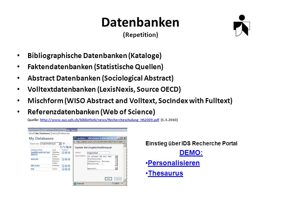 Datenbanken (Repetition) Bibliographische Datenbanken (Kataloge) Faktendatenbanken (Statistische Quellen) Abstract Datenbanken (Sociological Abstract) Volltextdatenbanken (LexisNexis, Source OECD) Mischform (WISO Abstract and Volltext, SocIndex with Fulltext) Referenzdatenbanken (Web of Science) Quelle:   [ ]  Einstieg über IDS Recherche Portal DEMO: Personalisieren Thesaurus