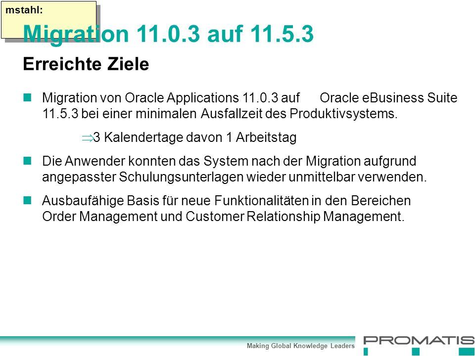 Making Global Knowledge Leaders mstahl: Migration von Oracle Applications 11.0.3 auf Oracle eBusiness Suite 11.5.3 bei einer minimalen Ausfallzeit des Produktivsystems.