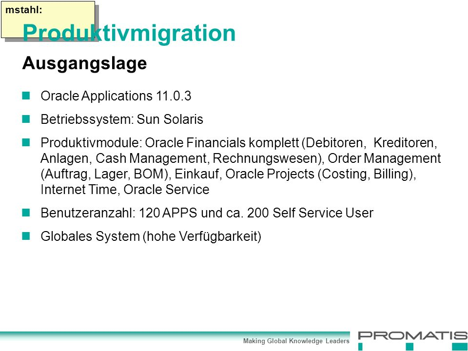 Making Global Knowledge Leaders mstahl: Oracle Applications Betriebssystem: Sun Solaris Produktivmodule: Oracle Financials komplett (Debitoren, Kreditoren, Anlagen, Cash Management, Rechnungswesen), Order Management (Auftrag, Lager, BOM), Einkauf, Oracle Projects (Costing, Billing), Internet Time, Oracle Service Benutzeranzahl: 120 APPS und ca.