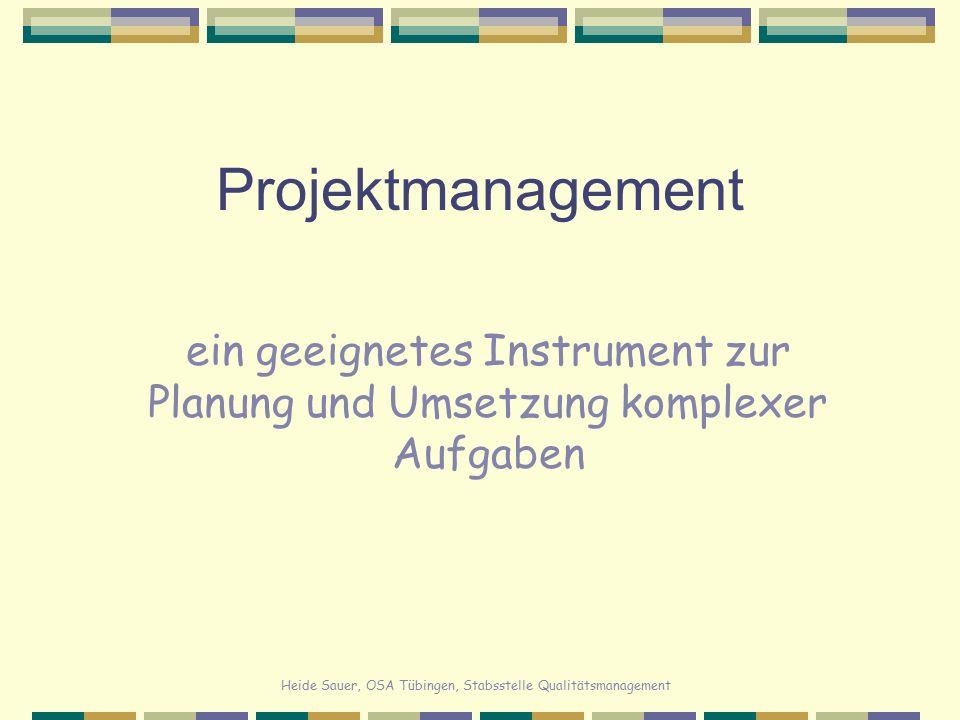Heide Sauer, OSA Tübingen, Stabsstelle Qualitätsmanagement Projektmanagement Kompetenzen im Bereich des Projekt- managements erleichtern die Führungsarbeit und sind wichtige Instrumente für eine erfolg- reiche Planung und Umsetzung komplexer Aufgaben.