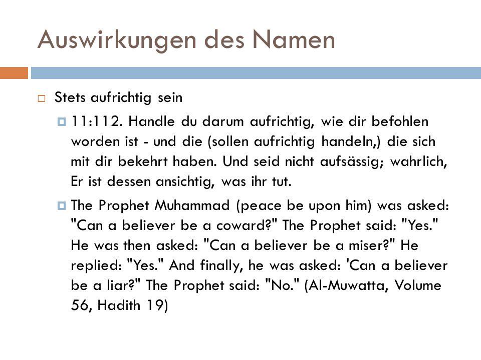 Auswirkungen des Namen  Stets aufrichtig sein  11:112. Handle du darum aufrichtig, wie dir befohlen worden ist - und die (sollen aufrichtig handeln,