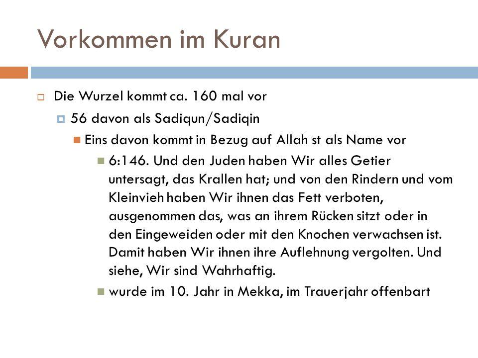 Vorkommen im Kuran  Die Wurzel kommt ca. 160 mal vor  56 davon als Sadiqun/Sadiqin Eins davon kommt in Bezug auf Allah st als Name vor 6:146. Und de