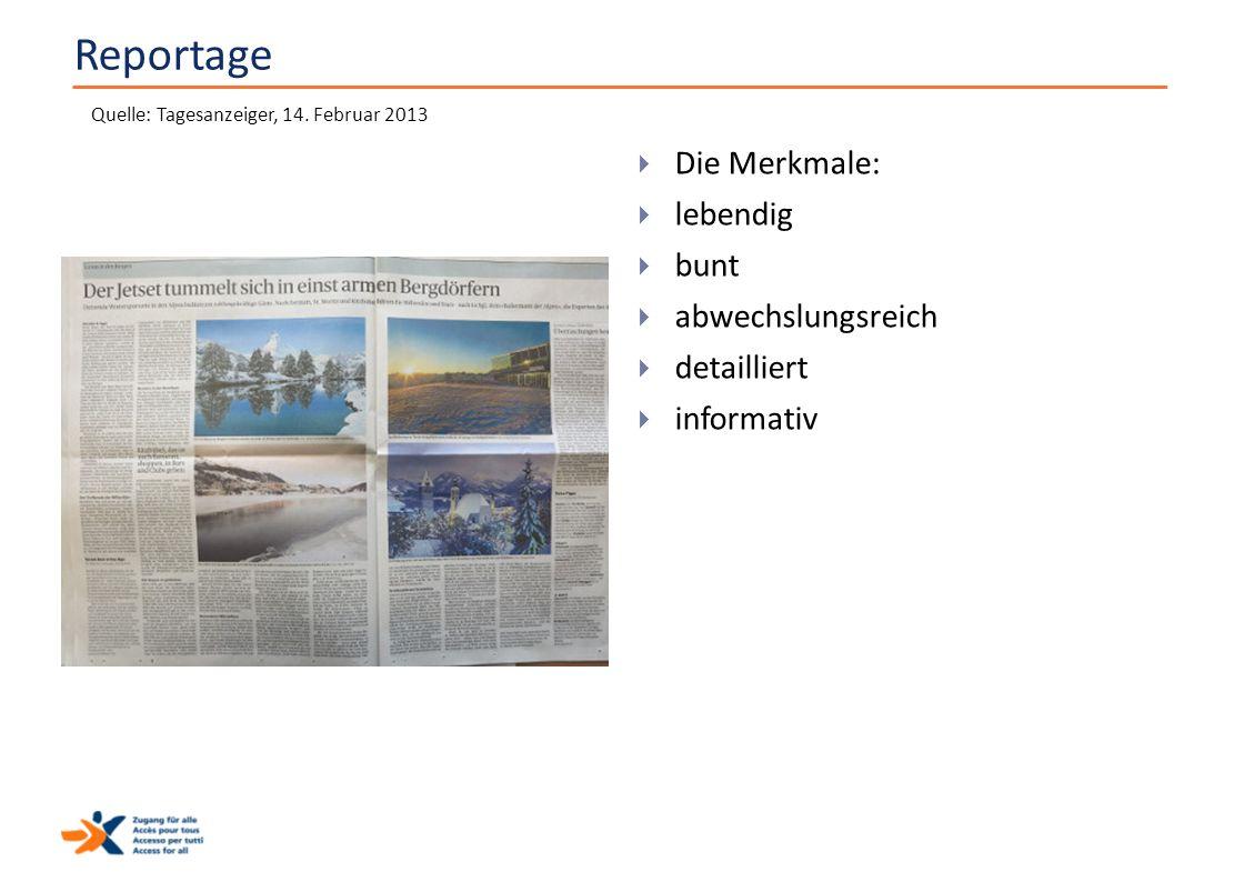 Reportage  Die Merkmale:  lebendig  bunt  abwechslungsreich  detailliert  informativ Quelle: Tagesanzeiger, 14. Februar 2013