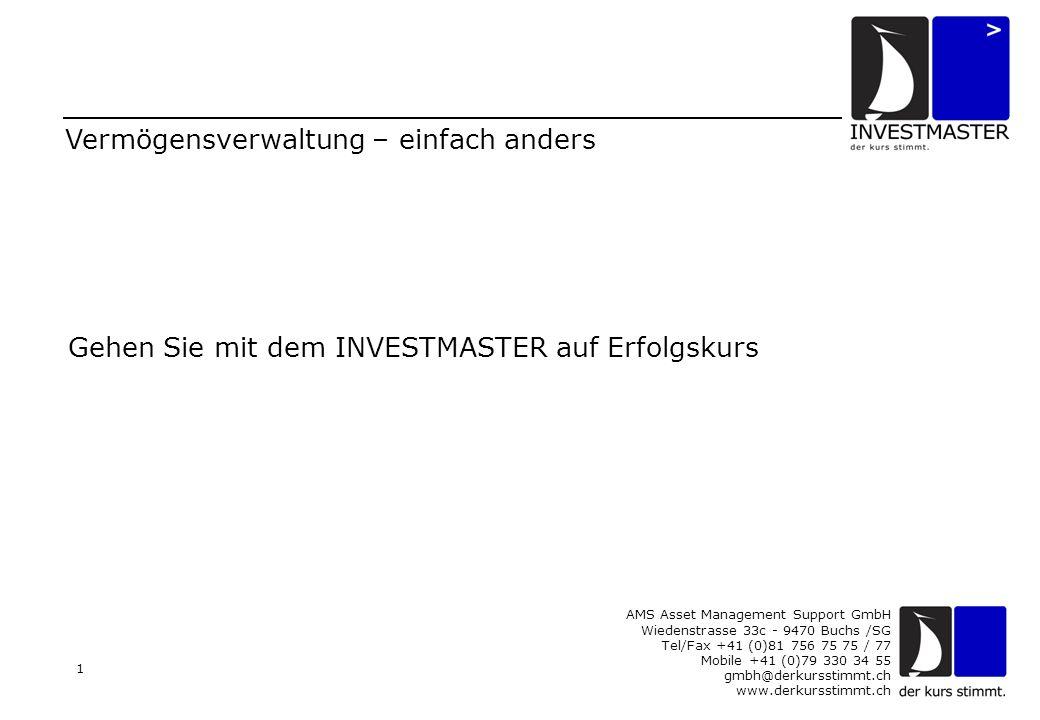 AMS Asset Management Support GmbH Wiedenstrasse 33c - 9470 Buchs /SG Tel/Fax +41 (0)81 756 75 75 / 77 Mobile +41 (0)79 330 34 55 gmbh@derkursstimmt.ch www.derkursstimmt.ch 1 Vermögensverwaltung – einfach anders Gehen Sie mit dem INVESTMASTER auf Erfolgskurs
