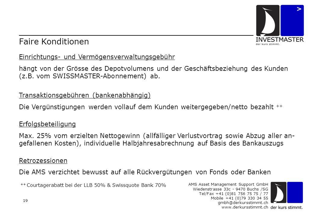 AMS Asset Management Support GmbH Wiedenstrasse 33c - 9470 Buchs /SG Tel/Fax +41 (0)81 756 75 75 / 77 Mobile +41 (0)79 330 34 55 gmbh@derkursstimmt.ch www.derkursstimmt.ch 19 Faire Konditionen Einrichtungs- und Vermögensverwaltungsgebühr hängt von der Grösse des Depotvolumens und der Geschäftsbeziehung des Kunden (z.B.