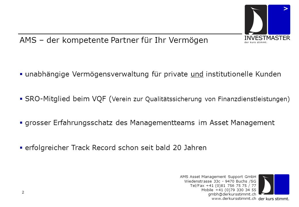 AMS Asset Management Support GmbH Wiedenstrasse 33c - 9470 Buchs /SG Tel/Fax +41 (0)81 756 75 75 / 77 Mobile +41 (0)79 330 34 55 gmbh@derkursstimmt.ch www.derkursstimmt.ch 3 Organisation AMS Asset Management Support GmbH Buchs SG Jürg BosshartRoger EberleThomas Werner Geschäftsführender Partner Geschäftsführender Partner Geschäftsführender Partner Administration / SRO Asset- & Portfolio-Management Devisen- und Risiko-Management Kundenakquisition & -betreuung Kunden- & Allfinanzberaterpflege Banken- und Fondspflege Mitglied (SRO)