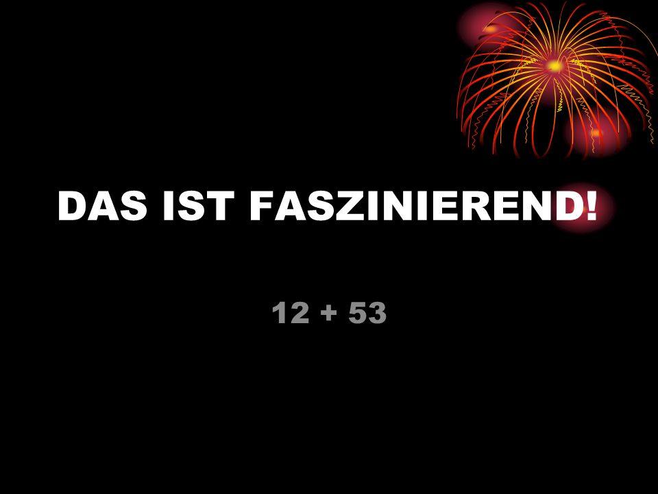 DAS IST FASZINIEREND! 12 + 53