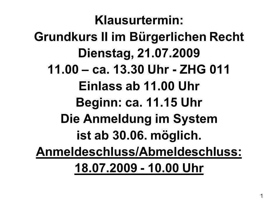 1 Klausurtermin: Grundkurs II im Bürgerlichen Recht Dienstag, 21.07.2009 11.00 – ca. 13.30 Uhr - ZHG 011 Einlass ab 11.00 Uhr Beginn: ca. 11.15 Uhr Di