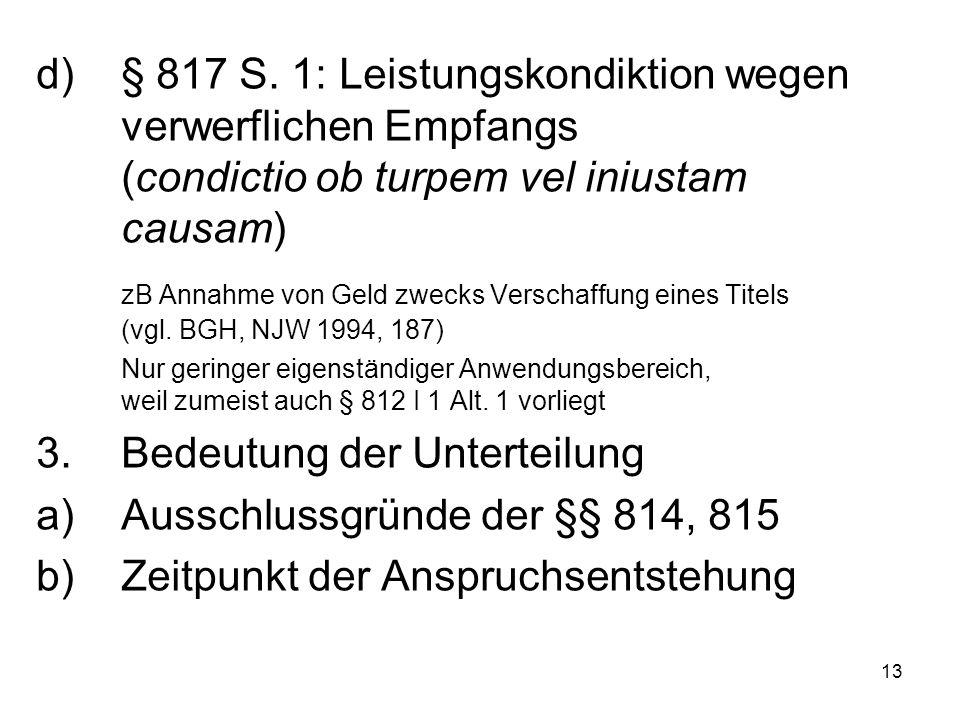 13 d)§ 817 S. 1: Leistungskondiktion wegen verwerflichen Empfangs (condictio ob turpem vel iniustam causam) zB Annahme von Geld zwecks Verschaffung ei