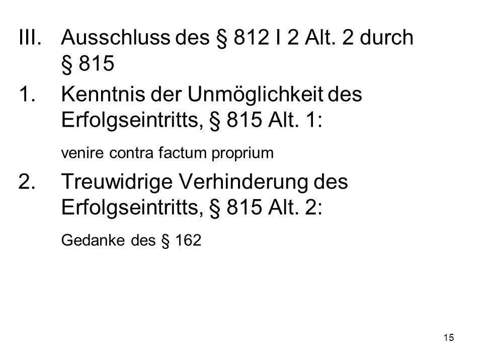 15 III.Ausschluss des § 812 I 2 Alt. 2 durch § 815 1.Kenntnis der Unmöglichkeit des Erfolgseintritts, § 815 Alt. 1: venire contra factum proprium 2.Tr