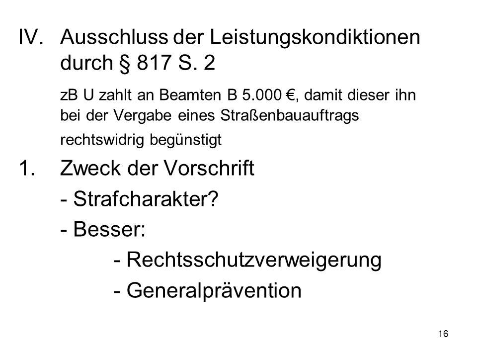16 IV.Ausschluss der Leistungskondiktionen durch § 817 S. 2 zB U zahlt an Beamten B 5.000 €, damit dieser ihn bei der Vergabe eines Straßenbauauftrags